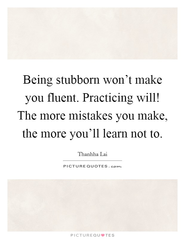 Being stubborn won't make you fluent. Practicing will! The more mistakes you make, the more you'll learn not to Picture Quote #1