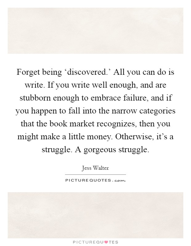 Forget being 'discovered.' All you can do is write. If you write well enough, and are stubborn enough to embrace failure, and if you happen to fall into the narrow categories that the book market recognizes, then you might make a little money. Otherwise, it's a struggle. A gorgeous struggle Picture Quote #1