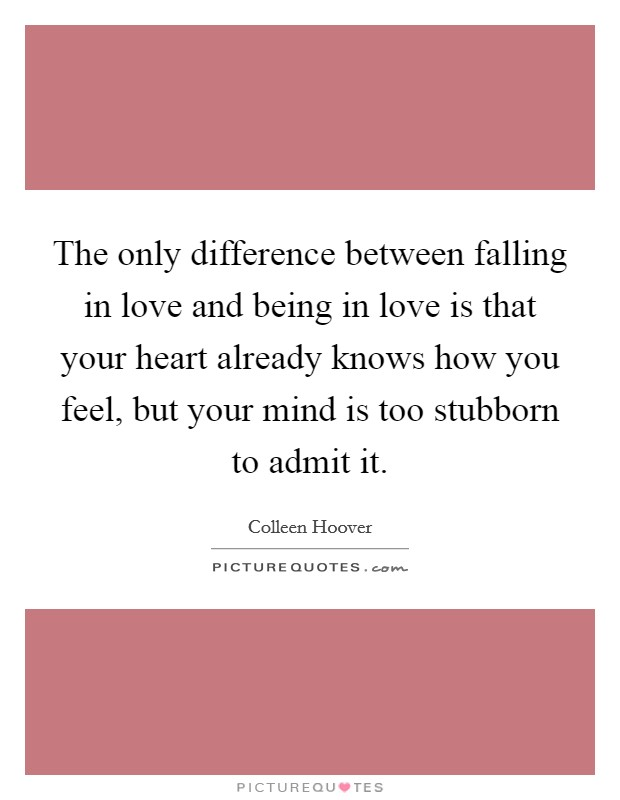The only difference between falling in love and being in love is that your heart already knows how you feel, but your mind is too stubborn to admit it Picture Quote #1