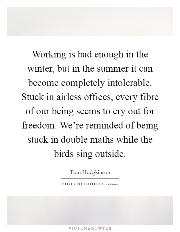 Working is bad enough in the winter, but in the summer it can become completely intolerable. Stuck in airless offices, every fibre of our being seems to cry out for freedom. We're reminded of being stuck in double maths while the birds sing outside Picture Quote #1