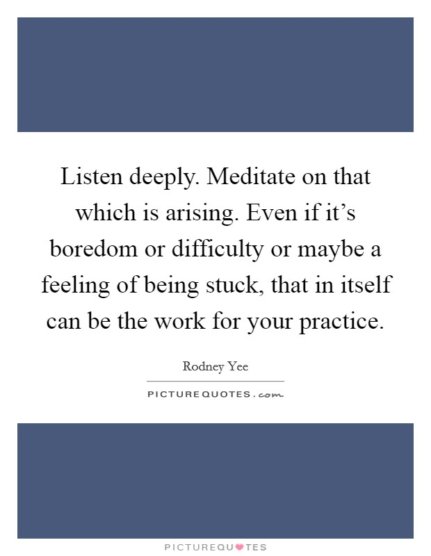 Listen deeply. Meditate on that which is arising. Even if it's boredom or difficulty or maybe a feeling of being stuck, that in itself can be the work for your practice Picture Quote #1