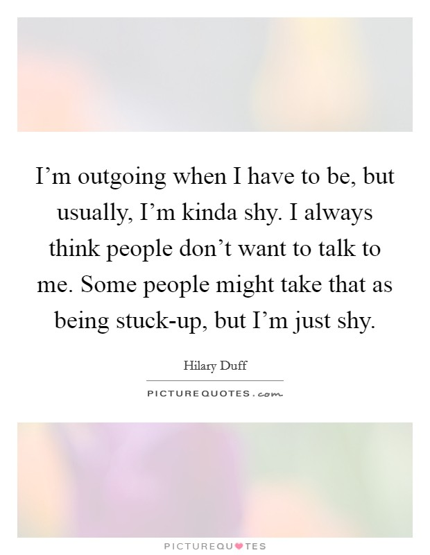 I'm outgoing when I have to be, but usually, I'm kinda shy. I always think people don't want to talk to me. Some people might take that as being stuck-up, but I'm just shy Picture Quote #1