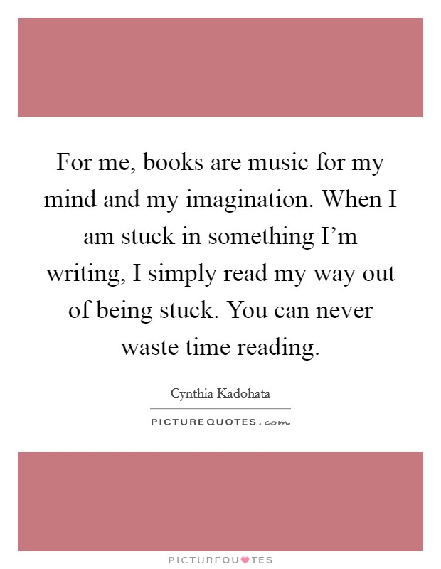 For me, books are music for my mind and my imagination. When I am stuck in something I'm writing, I simply read my way out of being stuck. You can never waste time reading Picture Quote #1