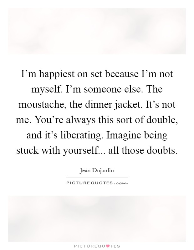 I'm happiest on set because I'm not myself. I'm someone else. The moustache, the dinner jacket. It's not me. You're always this sort of double, and it's liberating. Imagine being stuck with yourself... all those doubts Picture Quote #1