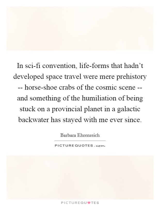 In sci-fi convention, life-forms that hadn't developed space travel were mere prehistory -- horse-shoe crabs of the cosmic scene -- and something of the humiliation of being stuck on a provincial planet in a galactic backwater has stayed with me ever since Picture Quote #1