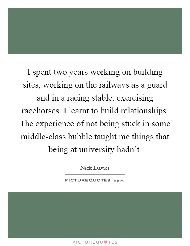 I spent two years working on building sites, working on the railways as a guard and in a racing stable, exercising racehorses. I learnt to build relationships. The experience of not being stuck in some middle-class bubble taught me things that being at university hadn't Picture Quote #1
