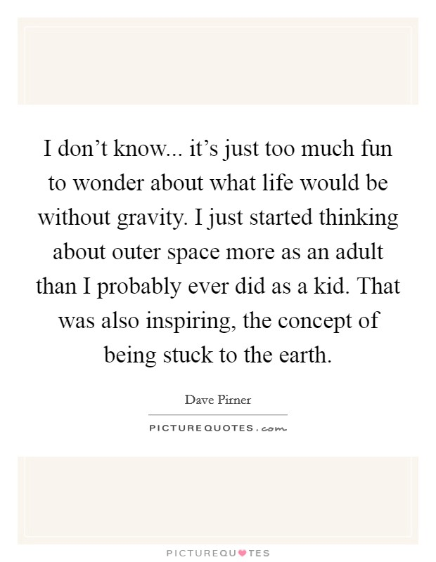 I don't know... it's just too much fun to wonder about what life would be without gravity. I just started thinking about outer space more as an adult than I probably ever did as a kid. That was also inspiring, the concept of being stuck to the earth Picture Quote #1