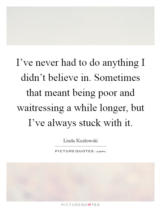 I've never had to do anything I didn't believe in. Sometimes that meant being poor and waitressing a while longer, but I've always stuck with it Picture Quote #1
