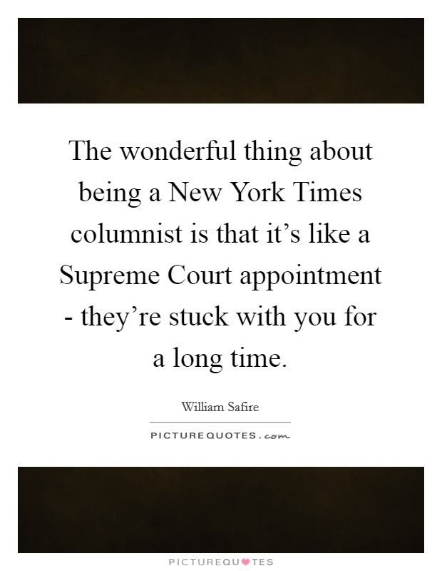 The wonderful thing about being a New York Times columnist is that it's like a Supreme Court appointment - they're stuck with you for a long time Picture Quote #1