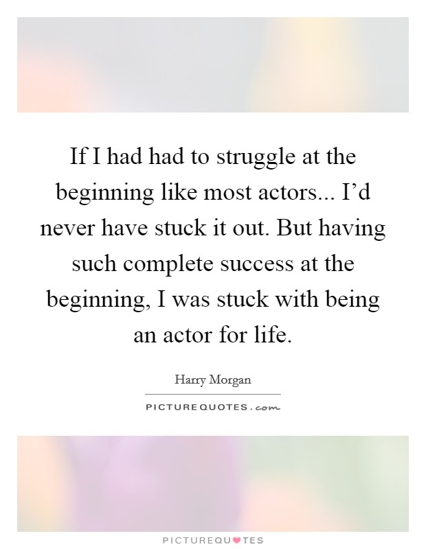 If I had had to struggle at the beginning like most actors... I'd never have stuck it out. But having such complete success at the beginning, I was stuck with being an actor for life Picture Quote #1