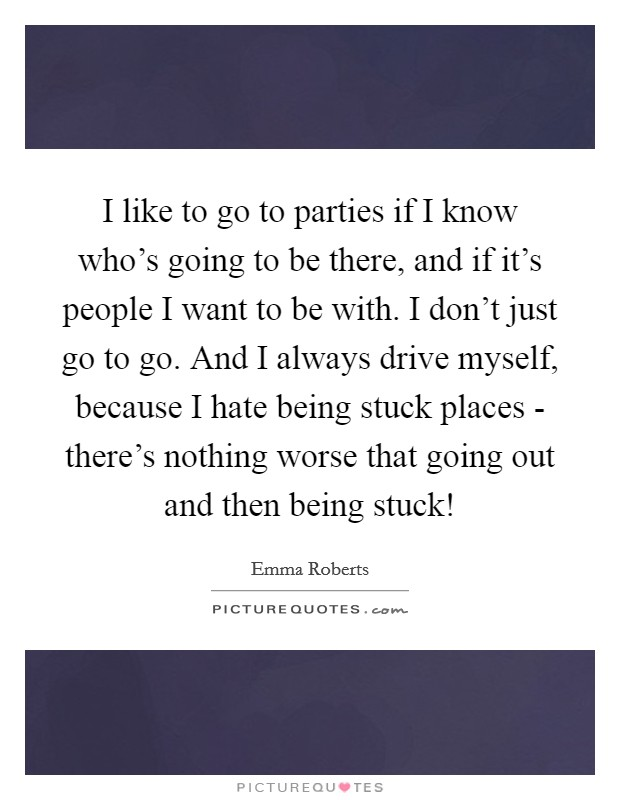 I like to go to parties if I know who's going to be there, and if it's people I want to be with. I don't just go to go. And I always drive myself, because I hate being stuck places - there's nothing worse that going out and then being stuck! Picture Quote #1