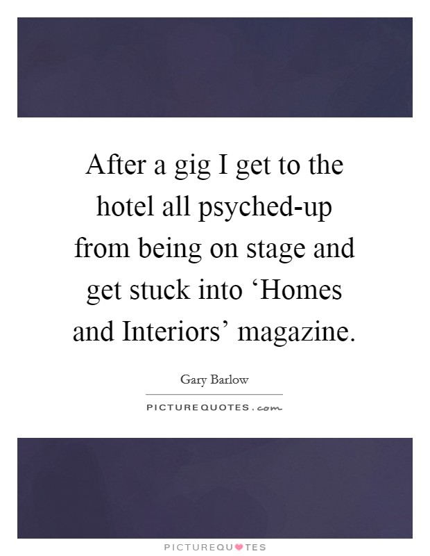 After a gig I get to the hotel all psyched-up from being on stage and get stuck into 'Homes and Interiors' magazine Picture Quote #1