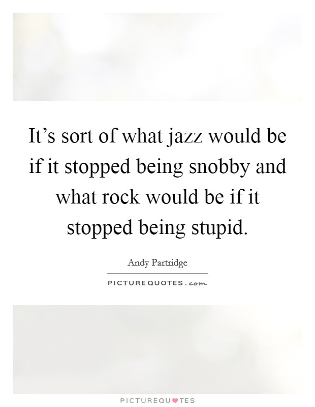 It's sort of what jazz would be if it stopped being snobby and what rock would be if it stopped being stupid Picture Quote #1