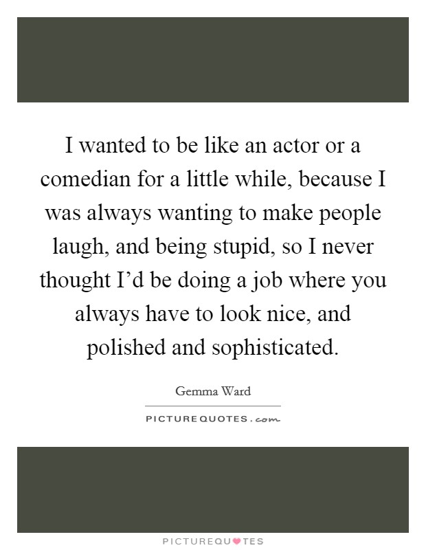 I wanted to be like an actor or a comedian for a little while, because I was always wanting to make people laugh, and being stupid, so I never thought I'd be doing a job where you always have to look nice, and polished and sophisticated Picture Quote #1