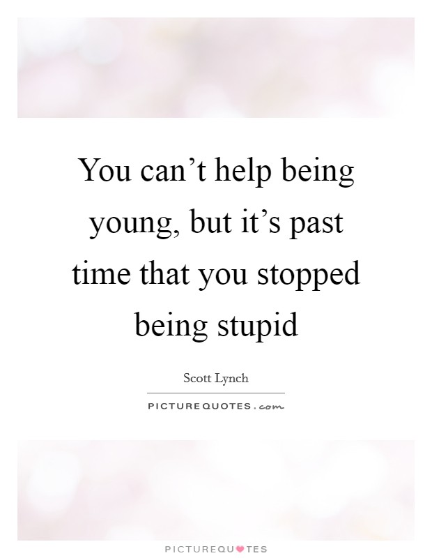 You can't help being young, but it's past time that you stopped being stupid Picture Quote #1