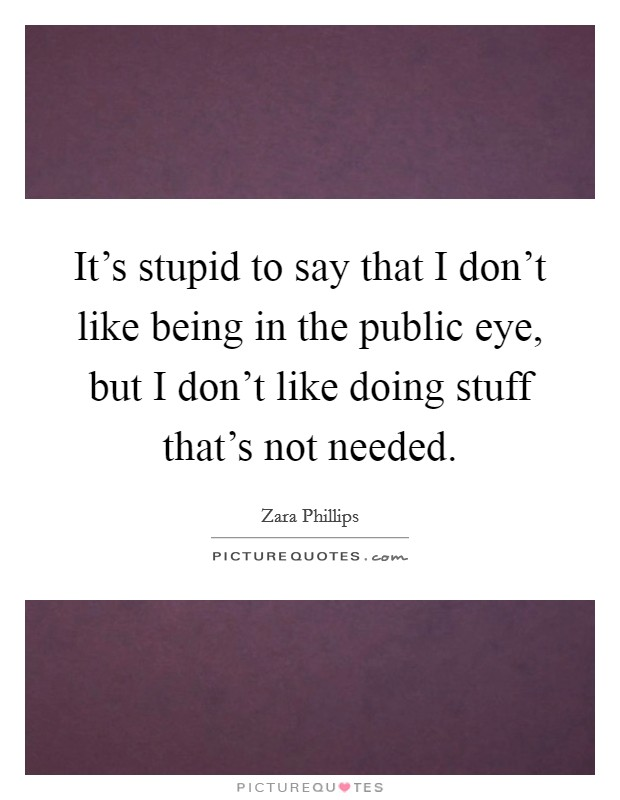 It's stupid to say that I don't like being in the public eye, but I don't like doing stuff that's not needed Picture Quote #1
