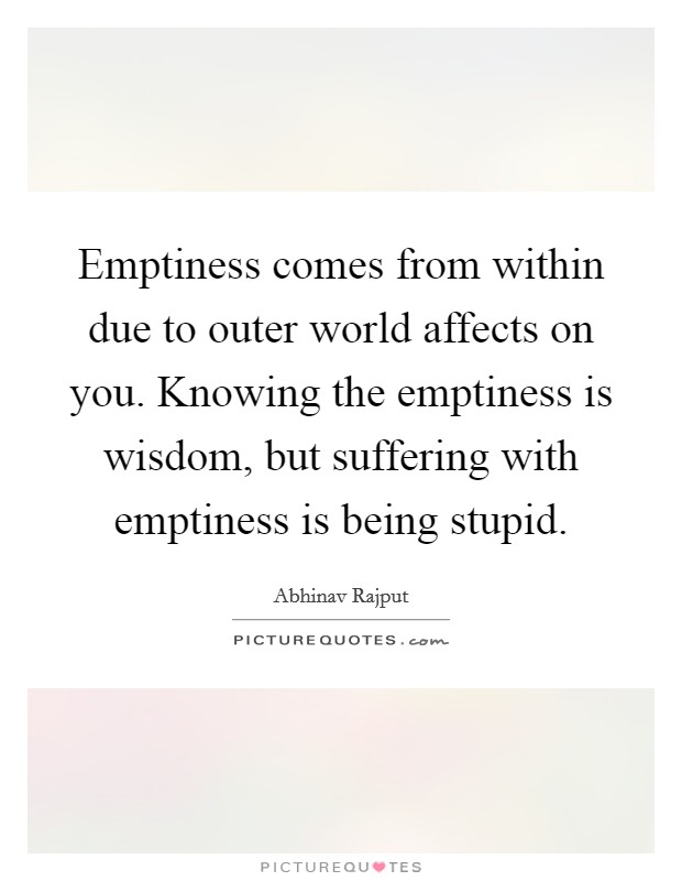 Emptiness comes from within due to outer world affects on you. Knowing the emptiness is wisdom, but suffering with emptiness is being stupid Picture Quote #1