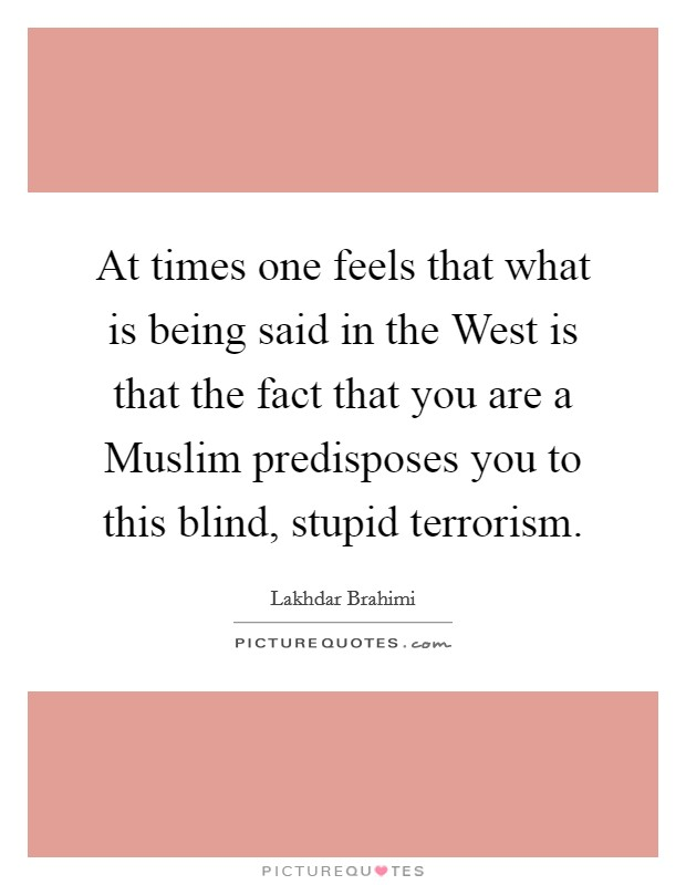 At times one feels that what is being said in the West is that the fact that you are a Muslim predisposes you to this blind, stupid terrorism Picture Quote #1
