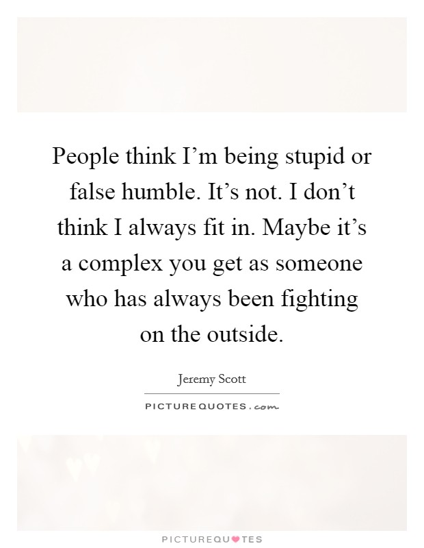 People think I'm being stupid or false humble. It's not. I don't think I always fit in. Maybe it's a complex you get as someone who has always been fighting on the outside Picture Quote #1