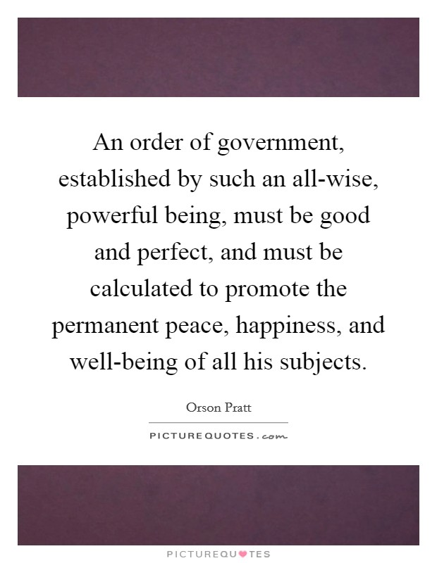 An order of government, established by such an all-wise, powerful being, must be good and perfect, and must be calculated to promote the permanent peace, happiness, and well-being of all his subjects Picture Quote #1