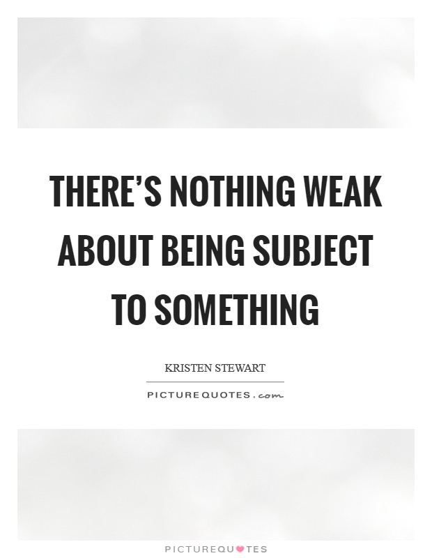 There's nothing weak about being subject to something Picture Quote #1