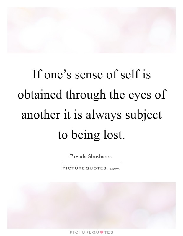 If one's sense of self is obtained through the eyes of another it is always subject to being lost Picture Quote #1