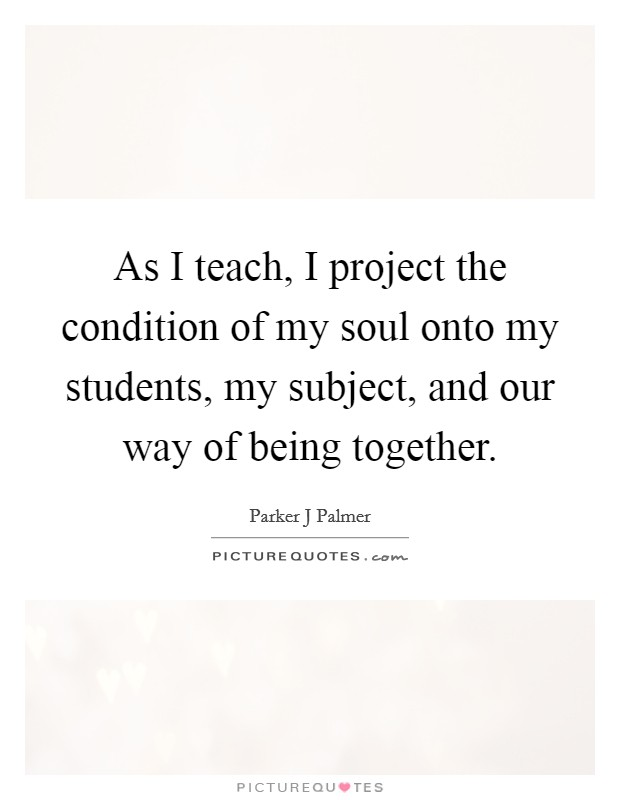 As I teach, I project the condition of my soul onto my students, my subject, and our way of being together Picture Quote #1