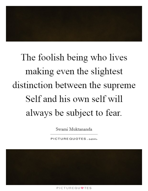 The foolish being who lives making even the slightest distinction between the supreme Self and his own self will always be subject to fear Picture Quote #1