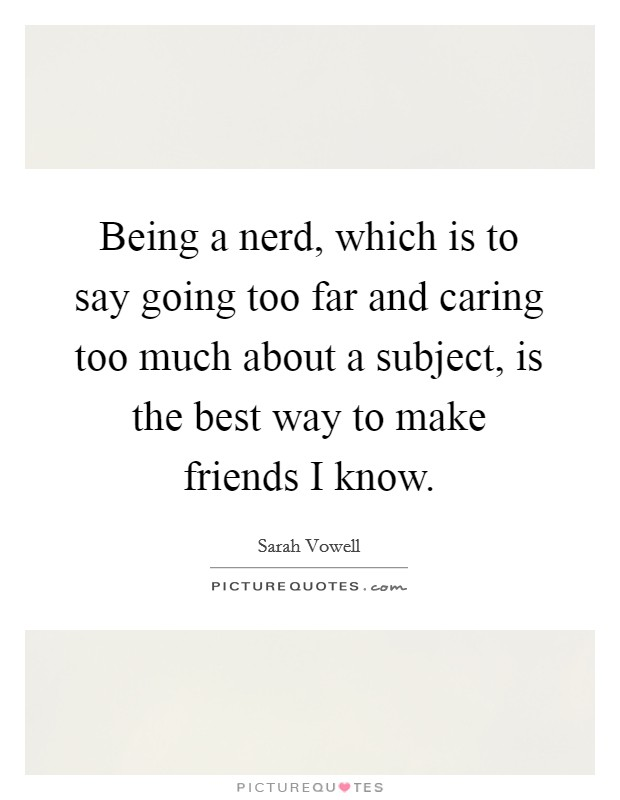 Being a nerd, which is to say going too far and caring too much about a subject, is the best way to make friends I know Picture Quote #1