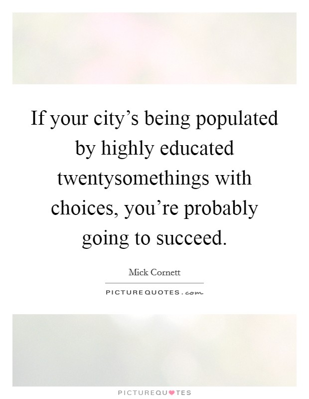 If your city's being populated by highly educated twentysomethings with choices, you're probably going to succeed Picture Quote #1