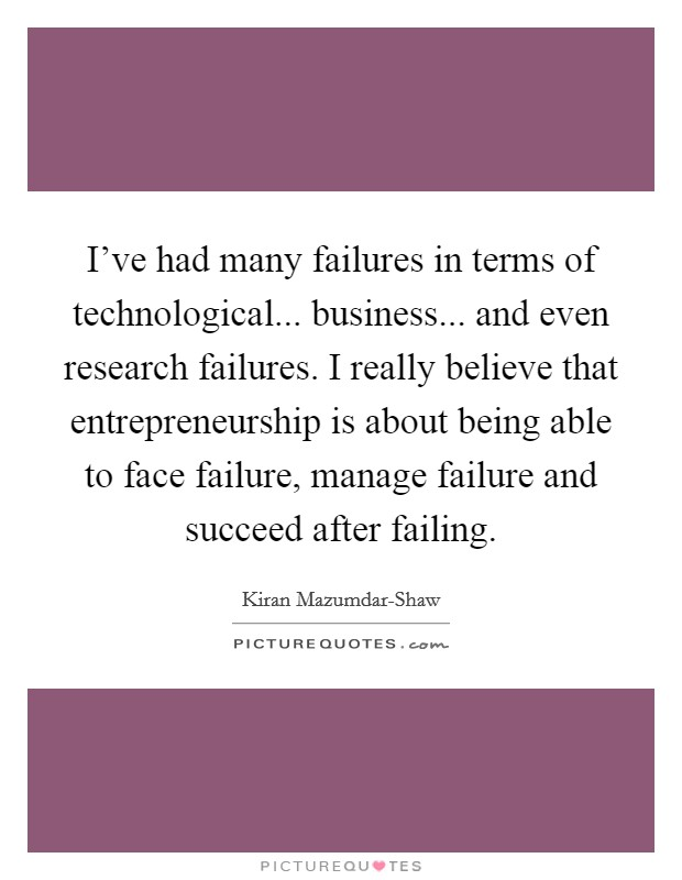 I've had many failures in terms of technological... business... and even research failures. I really believe that entrepreneurship is about being able to face failure, manage failure and succeed after failing Picture Quote #1