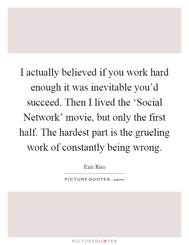 I actually believed if you work hard enough it was inevitable you'd succeed. Then I lived the 'Social Network' movie, but only the first half. The hardest part is the grueling work of constantly being wrong Picture Quote #1