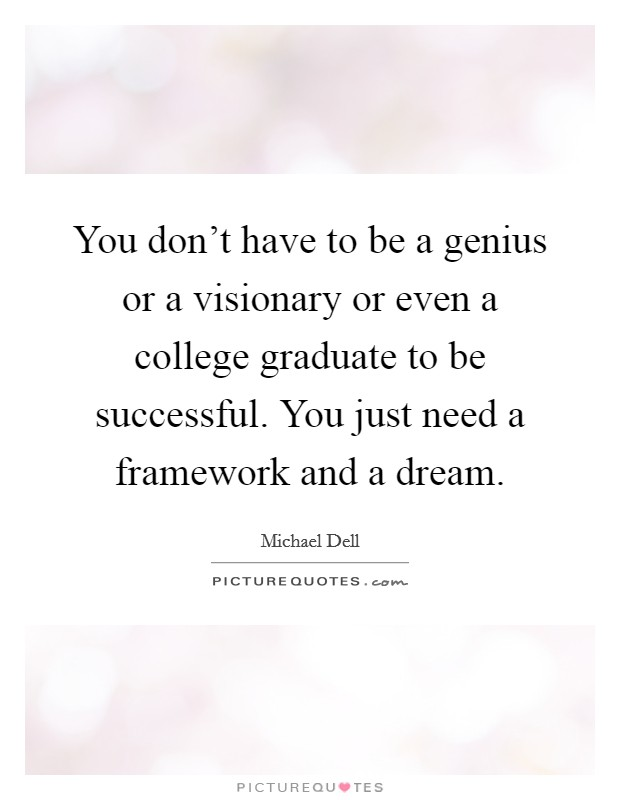 You don't have to be a genius or a visionary or even a college graduate to be successful. You just need a framework and a dream. Picture Quote #1