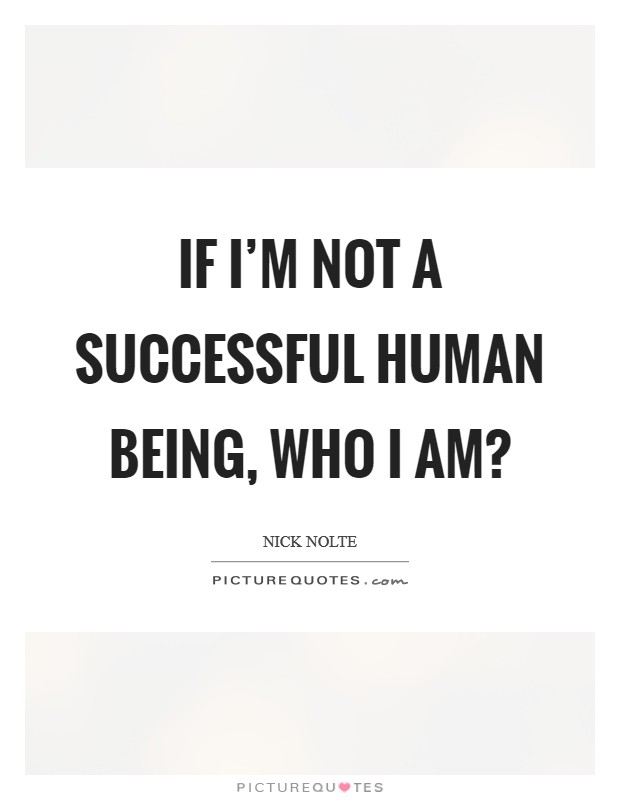 If I'm not a successful human being, who I am? Picture Quote #1