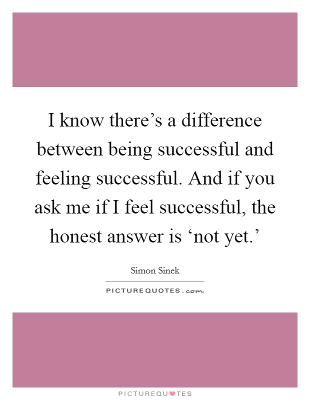 I know there's a difference between being successful and feeling successful. And if you ask me if I feel successful, the honest answer is 'not yet.' Picture Quote #1