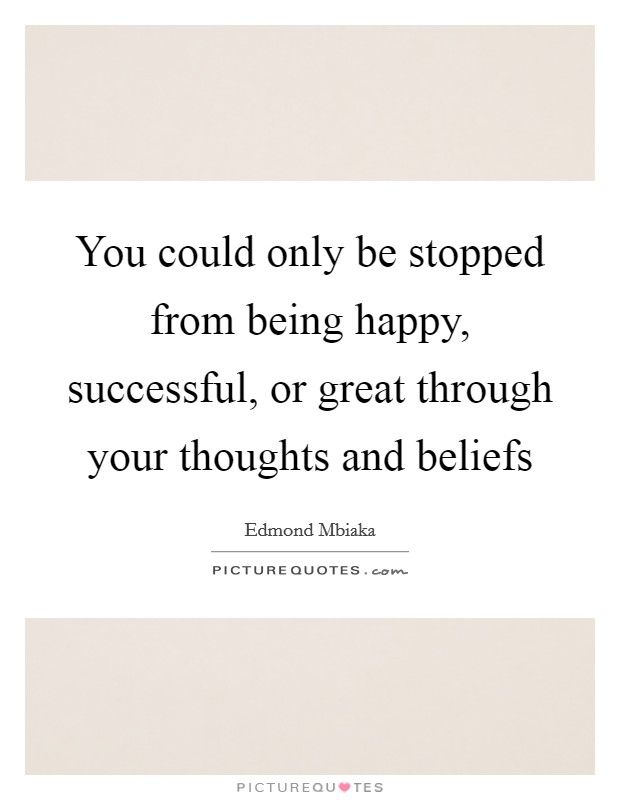 You could only be stopped from being happy, successful, or great through your thoughts and beliefs Picture Quote #1