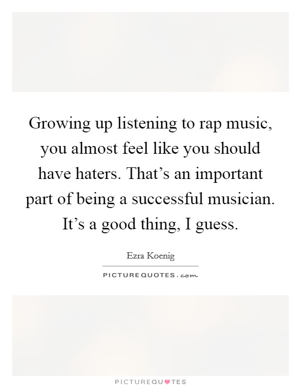 Growing up listening to rap music, you almost feel like you should have haters. That's an important part of being a successful musician. It's a good thing, I guess Picture Quote #1