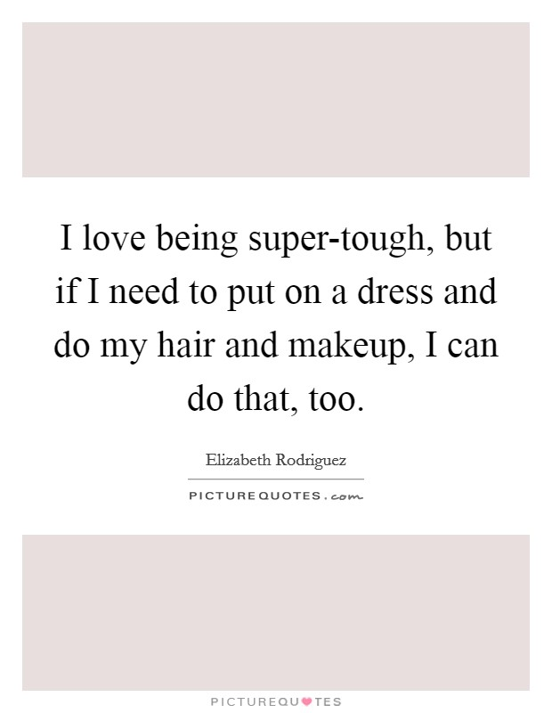 I love being super-tough, but if I need to put on a dress and do my hair and makeup, I can do that, too Picture Quote #1