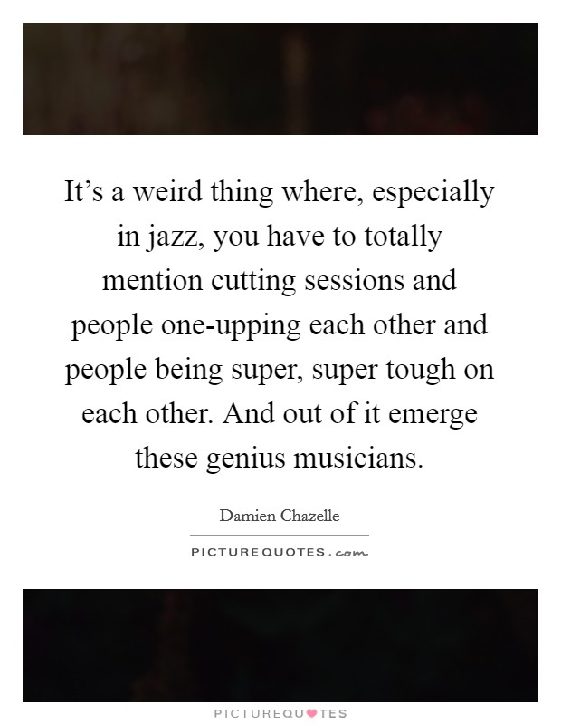 It's a weird thing where, especially in jazz, you have to totally mention cutting sessions and people one-upping each other and people being super, super tough on each other. And out of it emerge these genius musicians Picture Quote #1