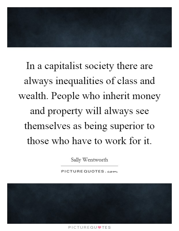 In a capitalist society there are always inequalities of class and wealth. People who inherit money and property will always see themselves as being superior to those who have to work for it Picture Quote #1