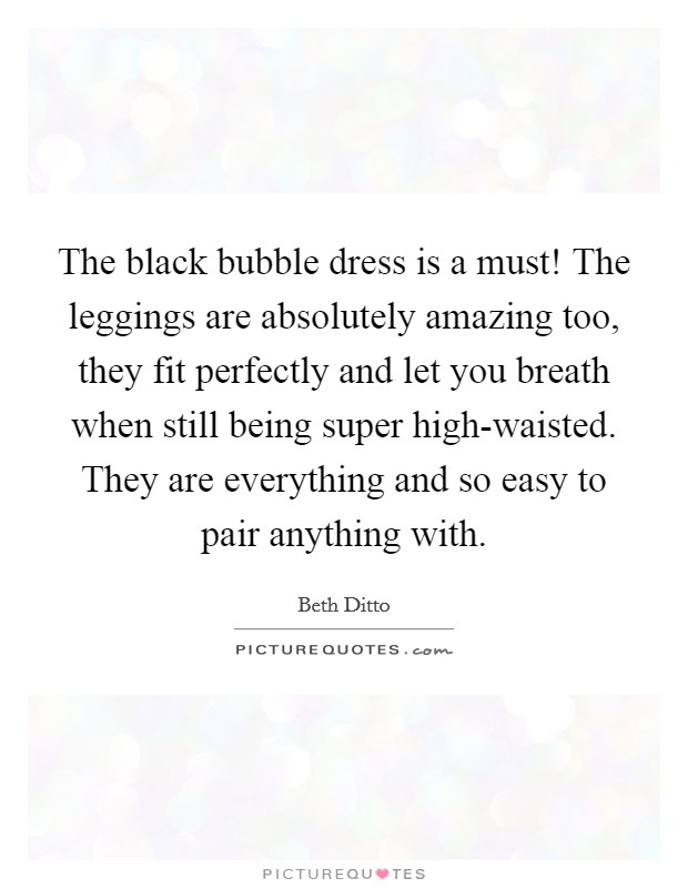 The black bubble dress is a must! The leggings are absolutely amazing too, they fit perfectly and let you breath when still being super high-waisted. They are everything and so easy to pair anything with Picture Quote #1