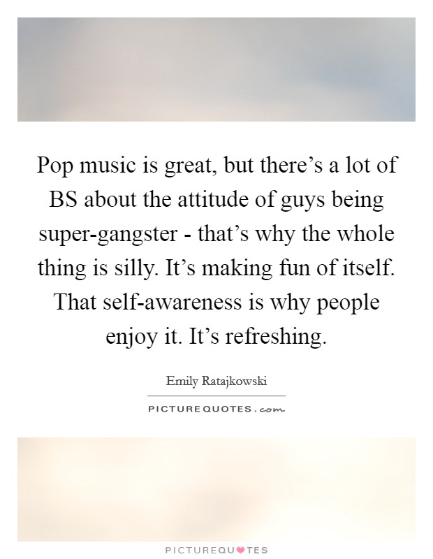 Pop music is great, but there's a lot of BS about the attitude of guys being super-gangster - that's why the whole thing is silly. It's making fun of itself. That self-awareness is why people enjoy it. It's refreshing Picture Quote #1