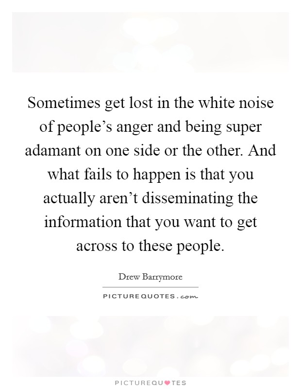Sometimes get lost in the white noise of people's anger and being super adamant on one side or the other. And what fails to happen is that you actually aren't disseminating the information that you want to get across to these people Picture Quote #1