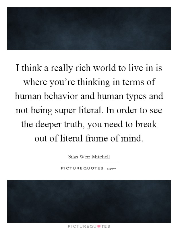 I think a really rich world to live in is where you're thinking in terms of human behavior and human types and not being super literal. In order to see the deeper truth, you need to break out of literal frame of mind Picture Quote #1