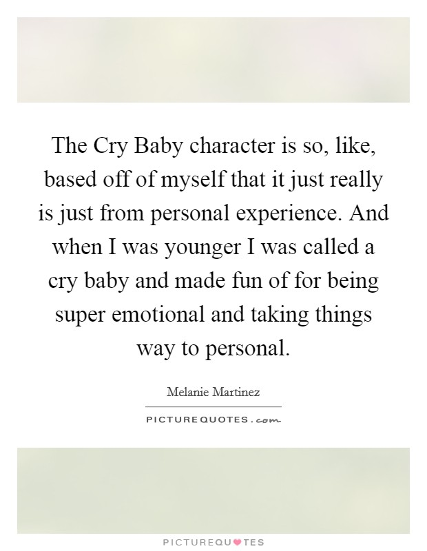 The Cry Baby character is so, like, based off of myself that it just really is just from personal experience. And when I was younger I was called a cry baby and made fun of for being super emotional and taking things way to personal Picture Quote #1
