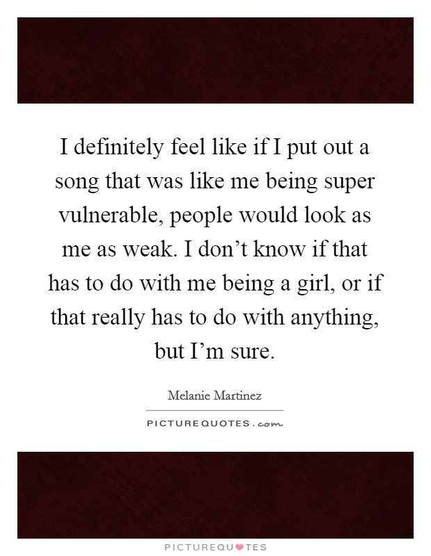 I definitely feel like if I put out a song that was like me being super vulnerable, people would look as me as weak. I don't know if that has to do with me being a girl, or if that really has to do with anything, but I'm sure Picture Quote #1