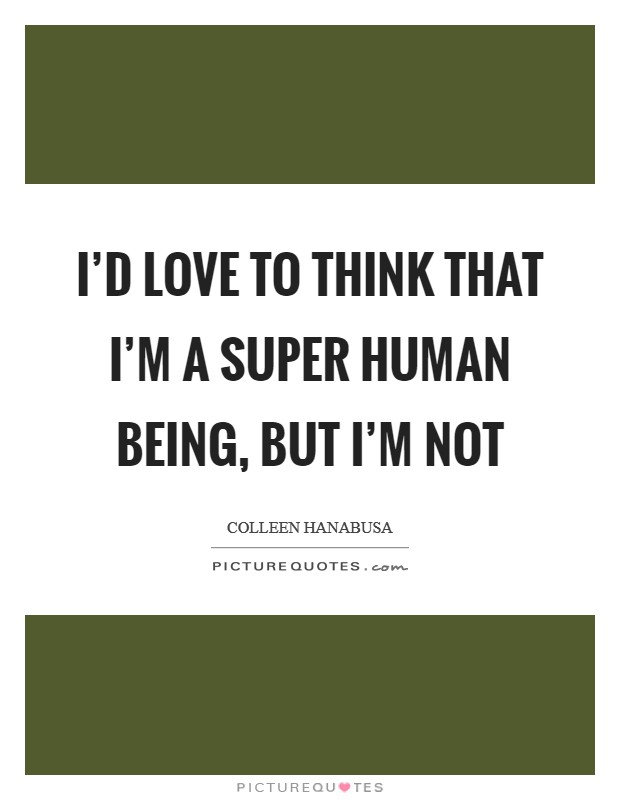 I'd love to think that I'm a super human being, but I'm not Picture Quote #1