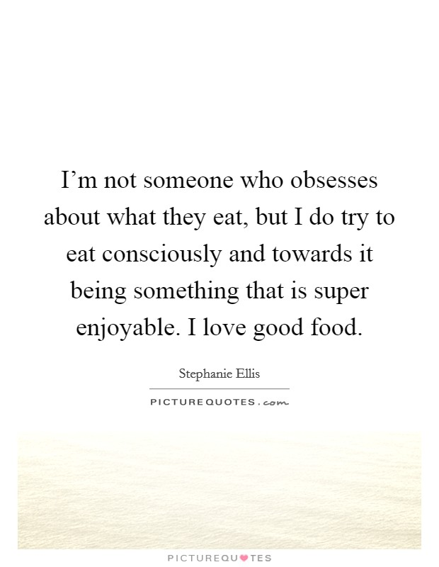 I'm not someone who obsesses about what they eat, but I do try to eat consciously and towards it being something that is super enjoyable. I love good food Picture Quote #1