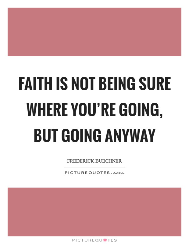 Faith is not being sure where you're going, but going anyway Picture Quote #1