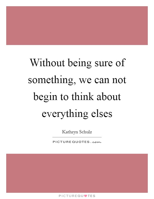 Without being sure of something, we can not begin to think about everything elses Picture Quote #1